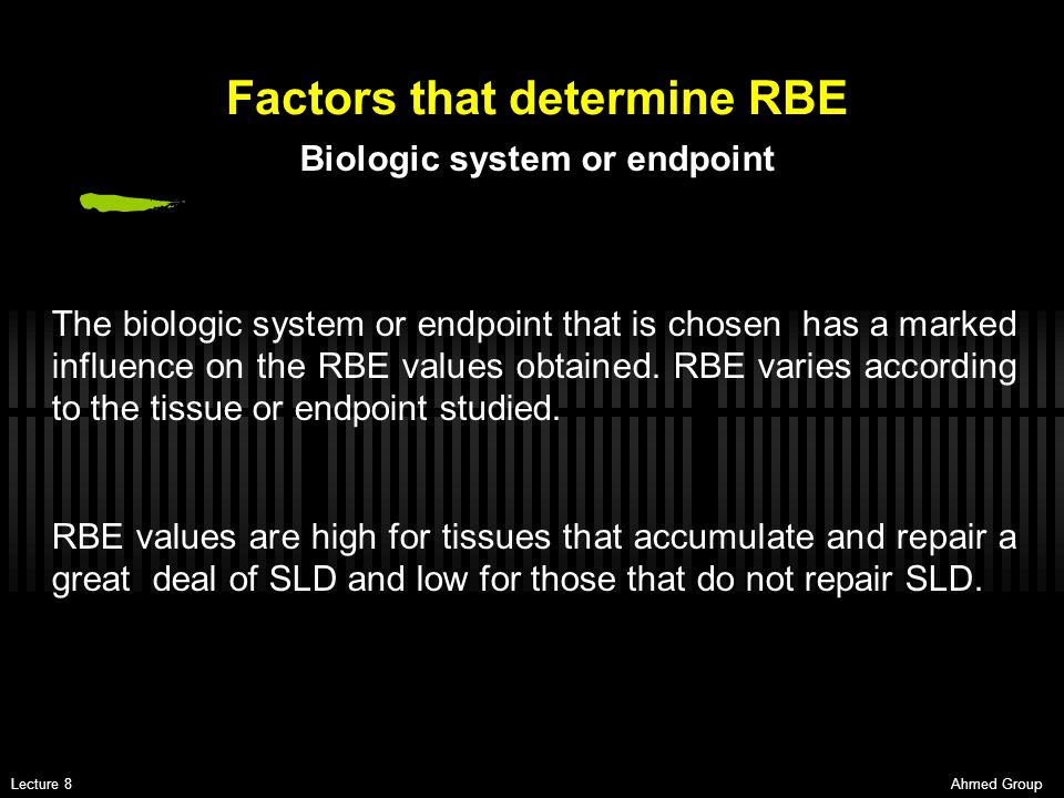 Ahmed GroupLecture 8 Factors that determine RBE The biologic system or endpoint that is chosen has a marked influence on the RBE values obtained. RBE