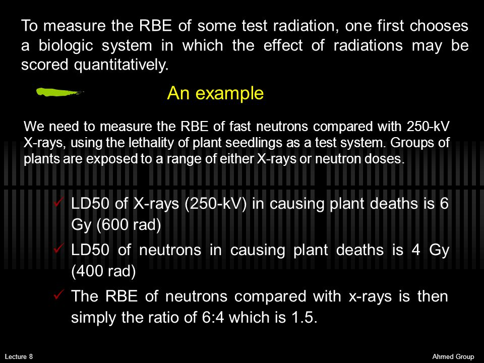 Ahmed GroupLecture 8 An example LD50 of X-rays (250-kV) in causing plant deaths is 6 Gy (600 rad) LD50 of neutrons in causing plant deaths is 4 Gy (40