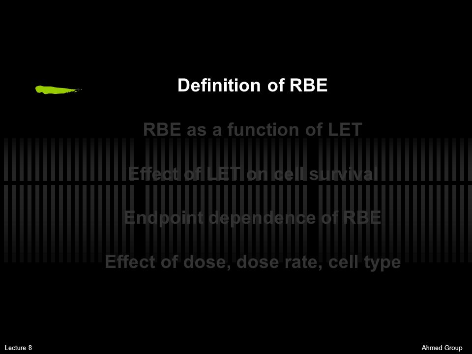 Ahmed GroupLecture 8 RBE for different cells and tissues Even for a given total dose or dose per fraction, the RBE varies greatly according to the tissue or endpoint studied.
