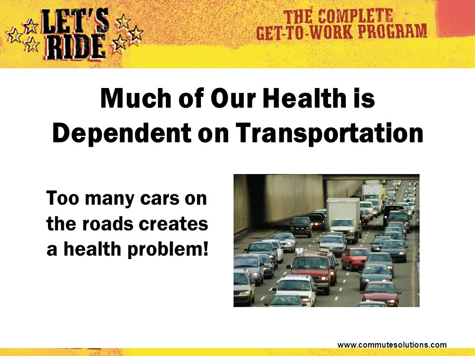www.commutesolutions.com Much of Our Health is Dependent on Transportation Too many cars on the roads creates a health problem!
