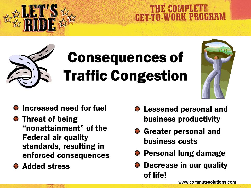 www.commutesolutions.com Consequences of Traffic Congestion Increased need for fuel Threat of being nonattainment of the Federal air quality standards, resulting in enforced consequences Added stress Lessened personal and business productivity Greater personal and business costs Personal lung damage Decrease in our quality of life!