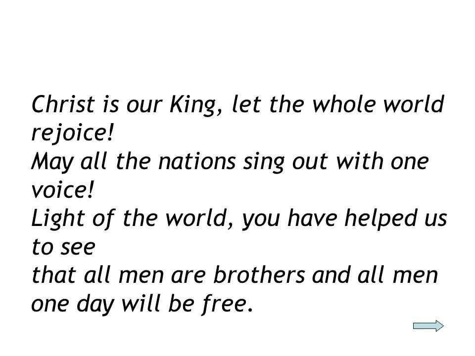 Christ is our King, let the whole world rejoice! May all the nations sing out with one voice! Light of the world, you have helped us to see that all m