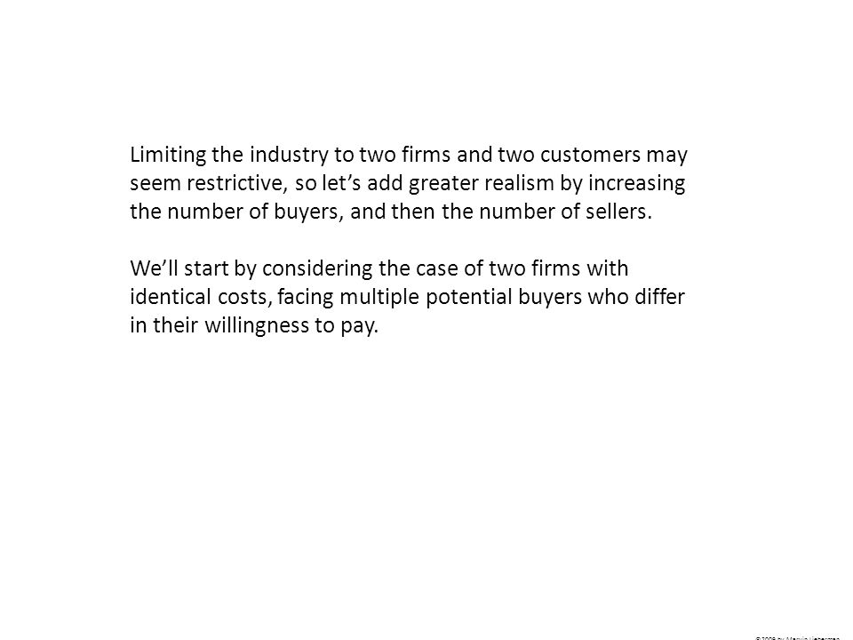 Limiting the industry to two firms and two customers may seem restrictive, so let's add greater realism by increasing the number of buyers, and then the number of sellers.