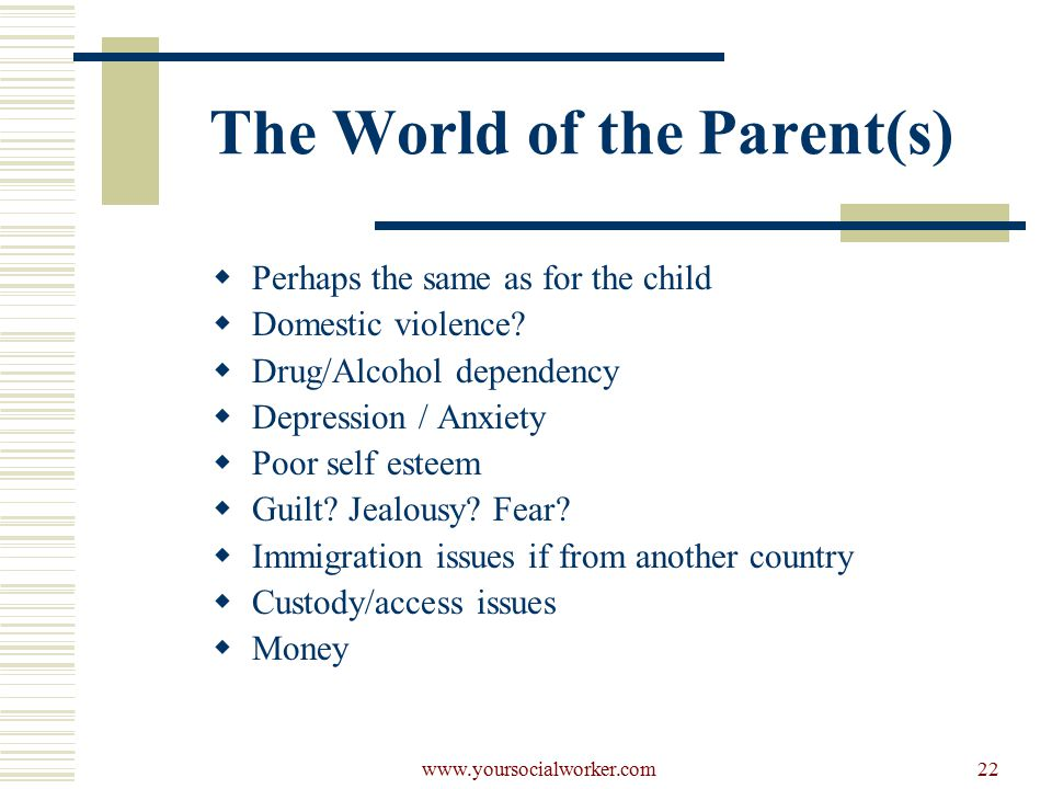 www.yoursocialworker.com22 The World of the Parent(s)  Perhaps the same as for the child  Domestic violence.