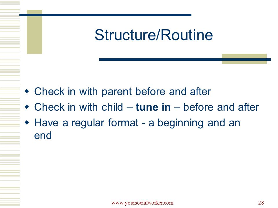 www.yoursocialworker.com28 Structure/Routine  Check in with parent before and after  Check in with child – tune in – before and after  Have a regular format - a beginning and an end