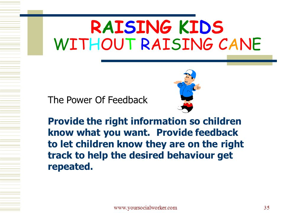www.yoursocialworker.com35 RAISING KIDS WITHOUT RAISING CANE The Power Of Feedback Provide the right information so children know what you want.