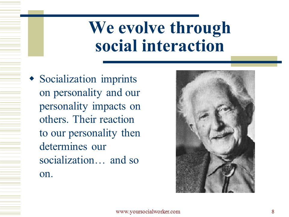 www.yoursocialworker.com8 We evolve through social interaction  Socialization imprints on personality and our personality impacts on others.