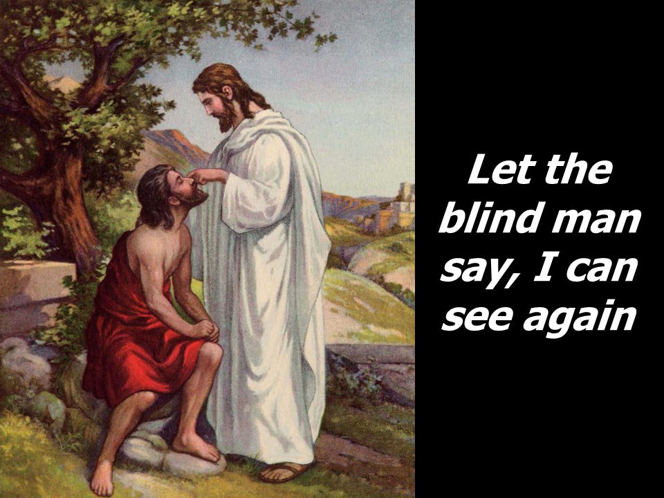 Let the blind man say, I can see again