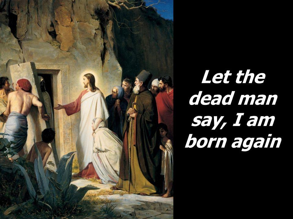 Let the dead man say, I am born again