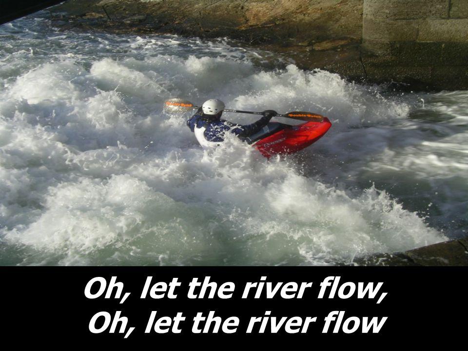 Oh, let the river flow, Oh, let the river flow