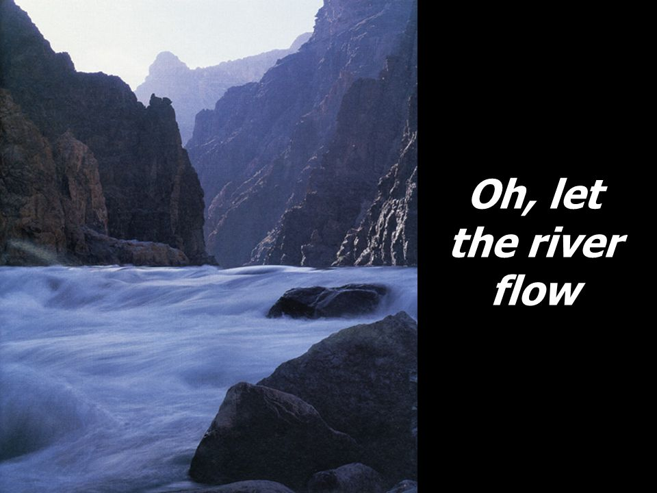 Oh, let the river flow