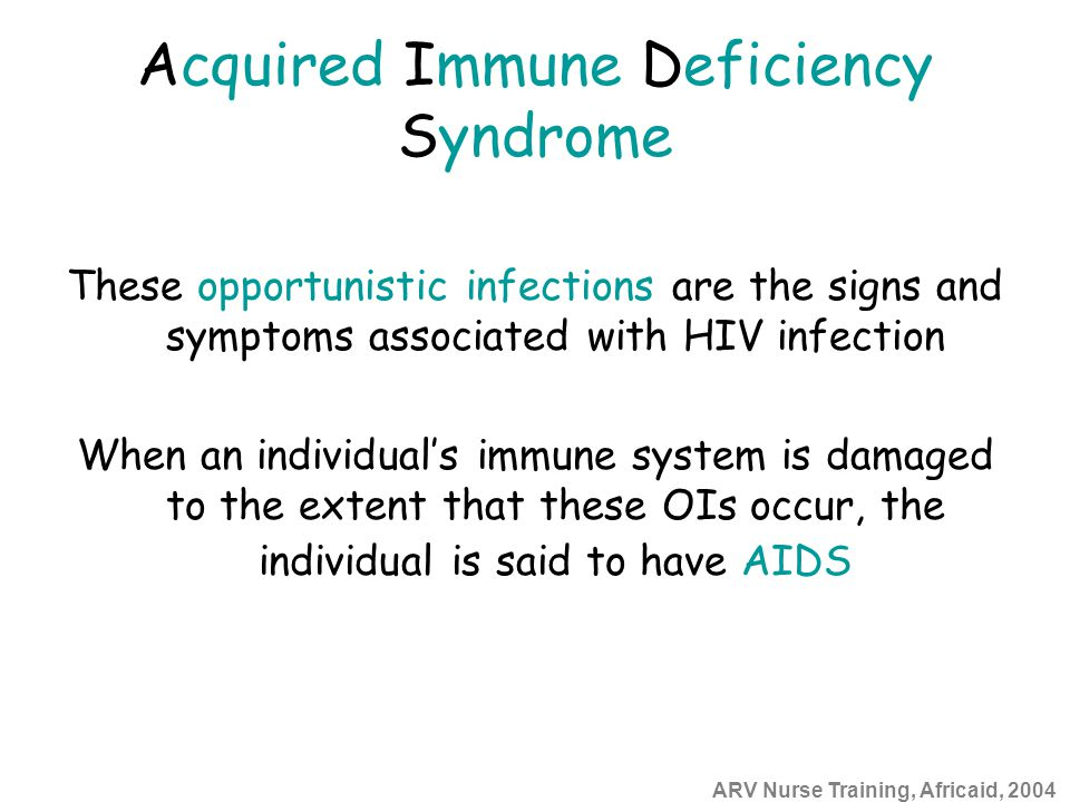 ARV Nurse Training, Africaid, 2004 Acquired Immune Deficiency Syndrome These opportunistic infections are the signs and symptoms associated with HIV infection When an individual's immune system is damaged to the extent that these OIs occur, the individual is said to have AIDS