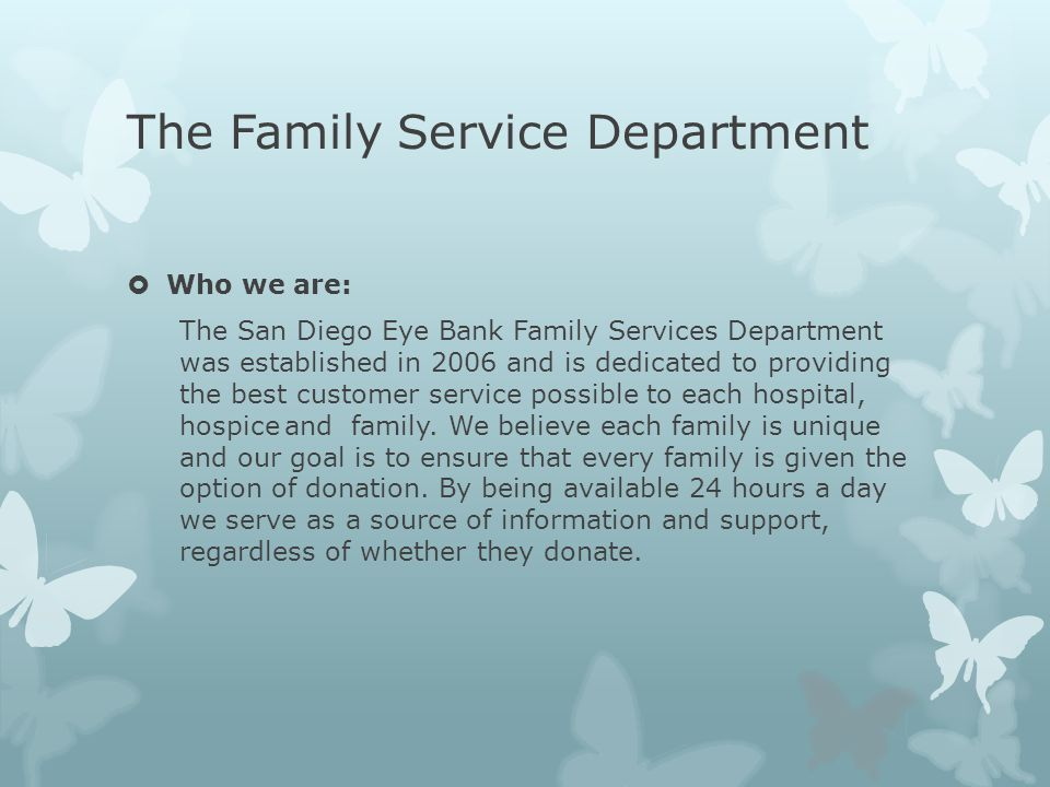 The Family Service Department  Who we are: The San Diego Eye Bank Family Services Department was established in 2006 and is dedicated to providing th