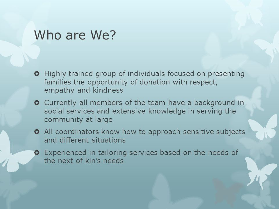 Who are We?  Highly trained group of individuals focused on presenting families the opportunity of donation with respect, empathy and kindness  Curr