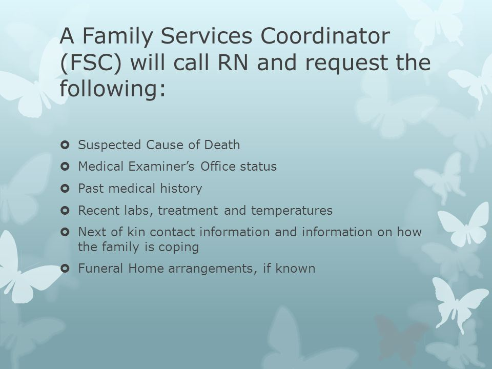 A Family Services Coordinator (FSC) will call RN and request the following:  Suspected Cause of Death  Medical Examiner's Office status  Past medic