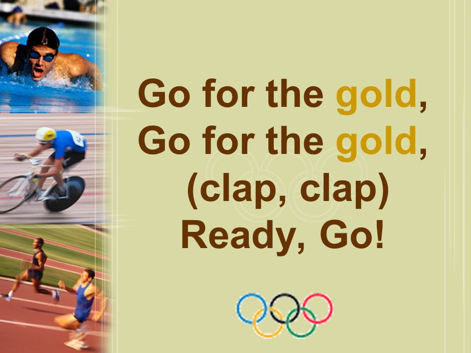 Go for the gold, Go for the gold, (clap, clap) Ready, Go!