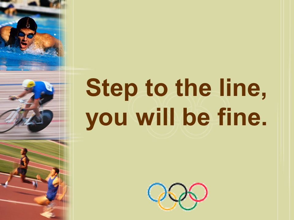 Step to the line, you will be fine.