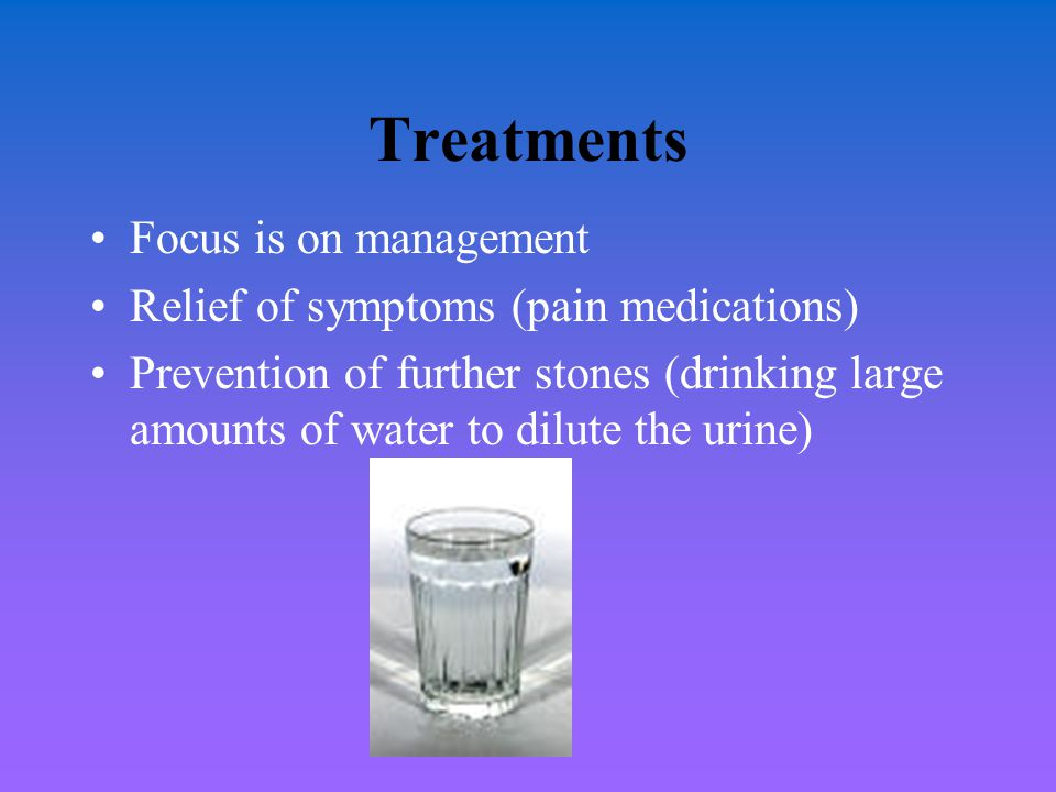 Treatments Focus is on management Relief of symptoms (pain medications) Prevention of further stones (drinking large amounts of water to dilute the ur