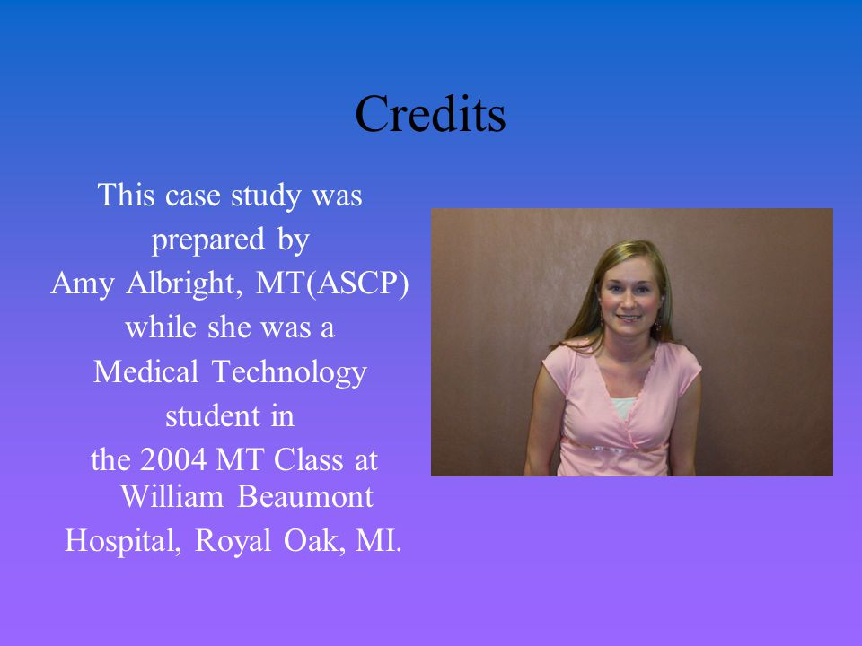 Credits This case study was prepared by Amy Albright, MT(ASCP) while she was a Medical Technology student in the 2004 MT Class at William Beaumont Hos