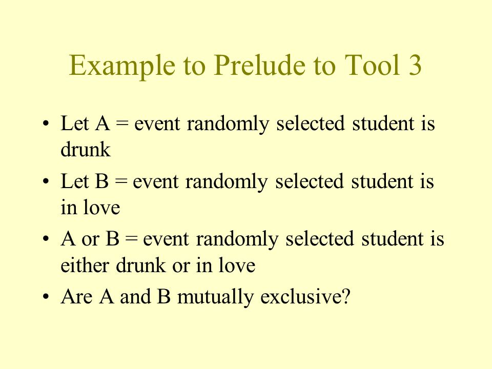 Example to Prelude to Tool 3 Let A = event randomly selected student is drunk Let B = event randomly selected student is in love A or B = event randomly selected student is either drunk or in love Are A and B mutually exclusive