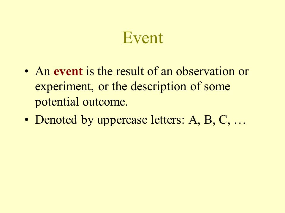 Event An event is the result of an observation or experiment, or the description of some potential outcome.