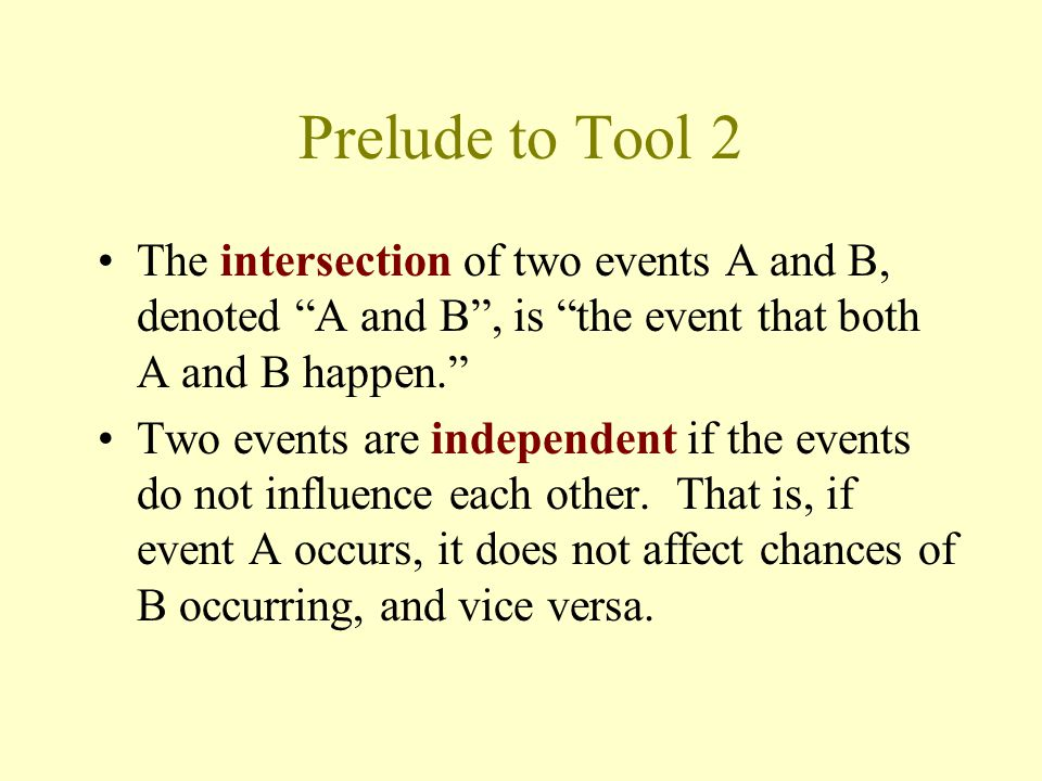 Prelude to Tool 2 The intersection of two events A and B, denoted A and B , is the event that both A and B happen. Two events are independent if the events do not influence each other.