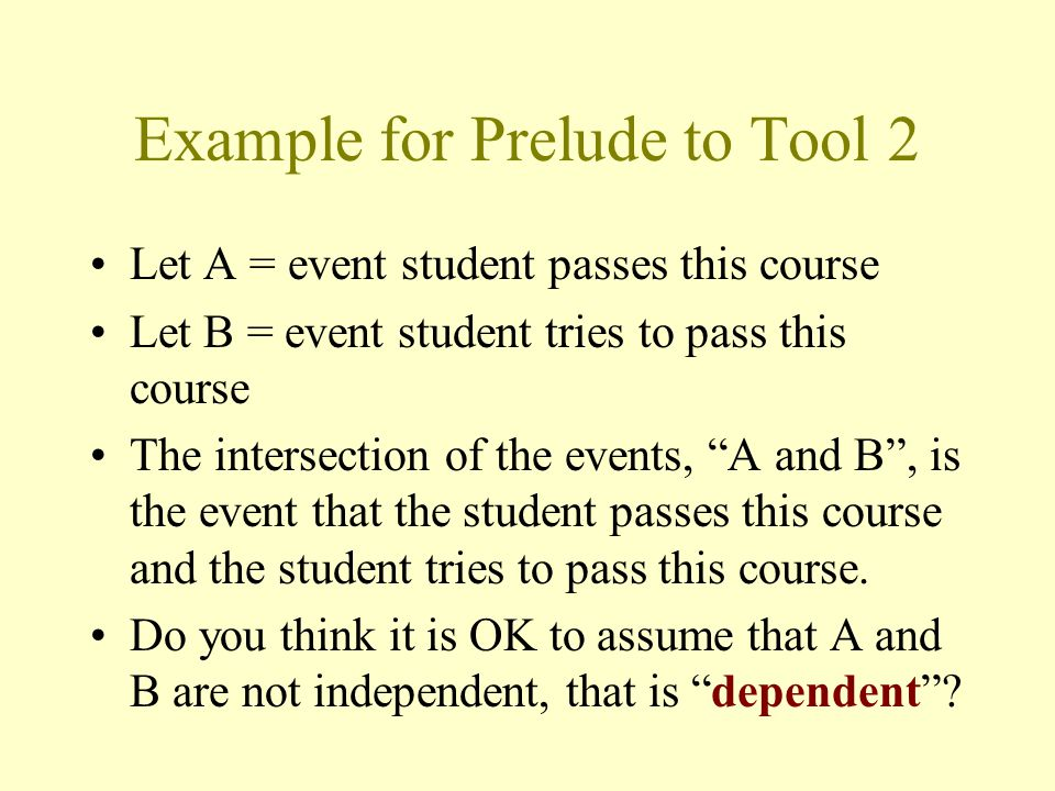 Example for Prelude to Tool 2 Let A = event student passes this course Let B = event student tries to pass this course The intersection of the events, A and B , is the event that the student passes this course and the student tries to pass this course.