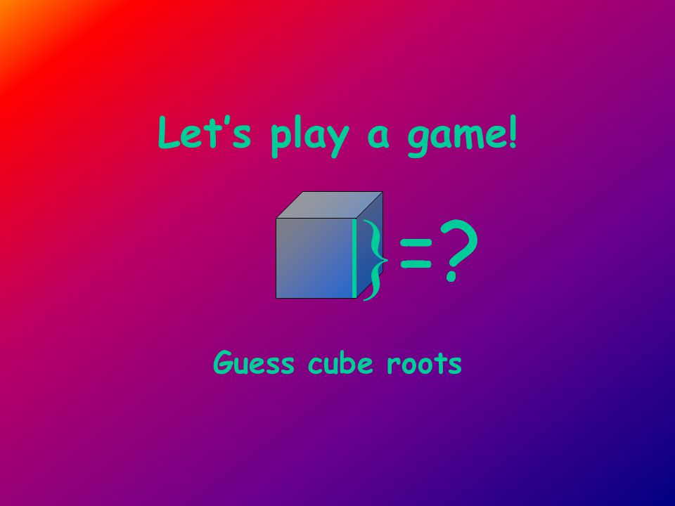 Let's play a game! Guess cube roots } =