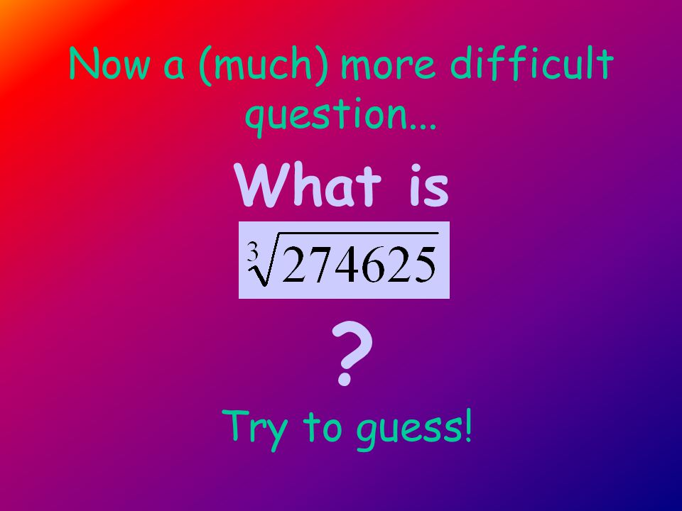 First estimate 274625 How big is ? 729 < The greater the side s, the greater the volume V s=9 s=?