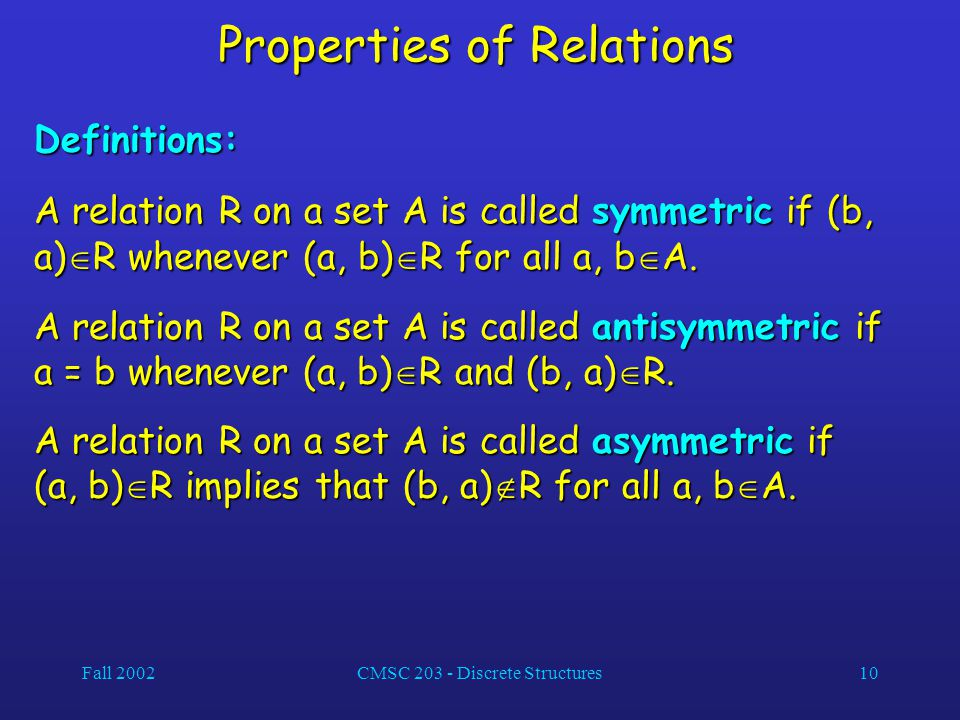 Fall 2002CMSC 203 - Discrete Structures10 Properties of Relations Definitions: A relation R on a set A is called symmetric if (b, a)  R whenever (a, b)  R for all a, b  A.