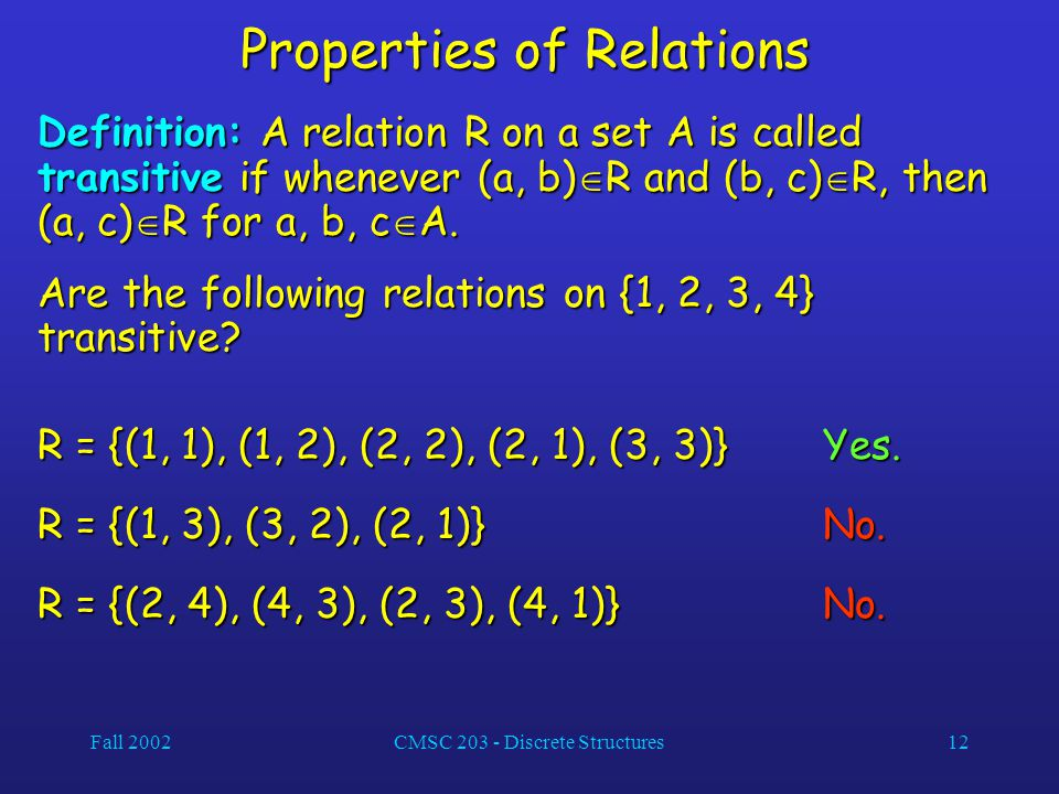 Fall 2002CMSC 203 - Discrete Structures12 Properties of Relations Definition: A relation R on a set A is called transitive if whenever (a, b)  R and