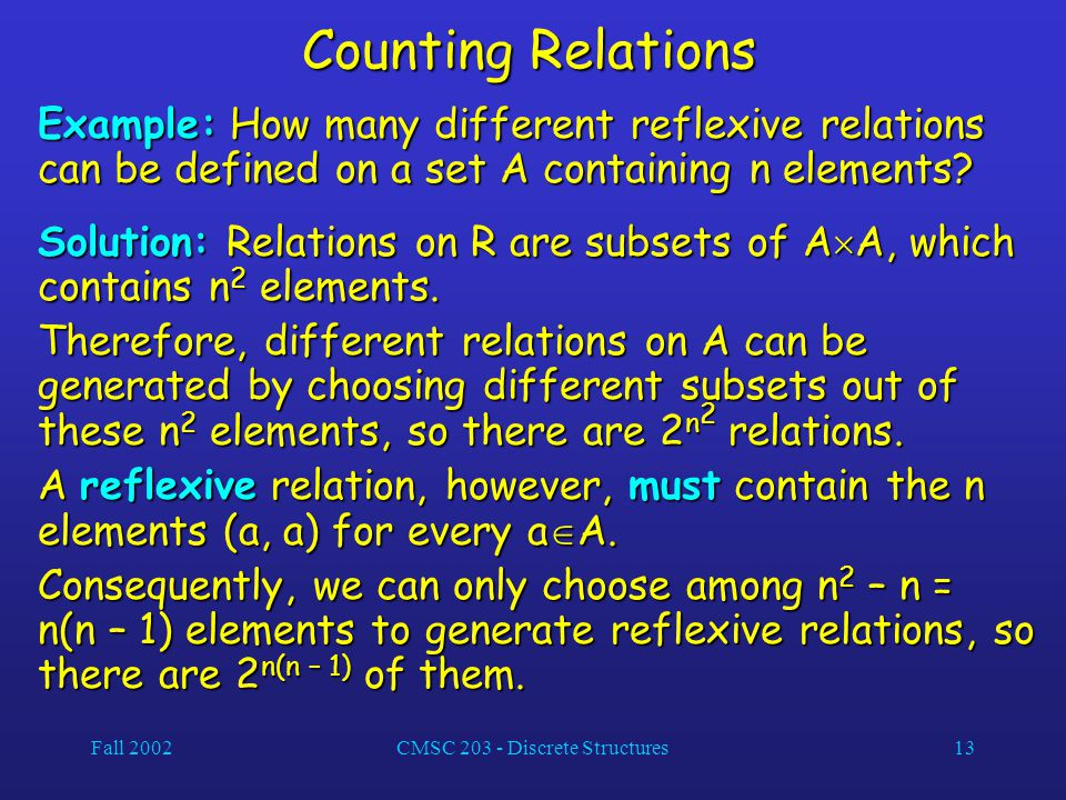 Fall 2002CMSC 203 - Discrete Structures13 Counting Relations Example: How many different reflexive relations can be defined on a set A containing n elements.