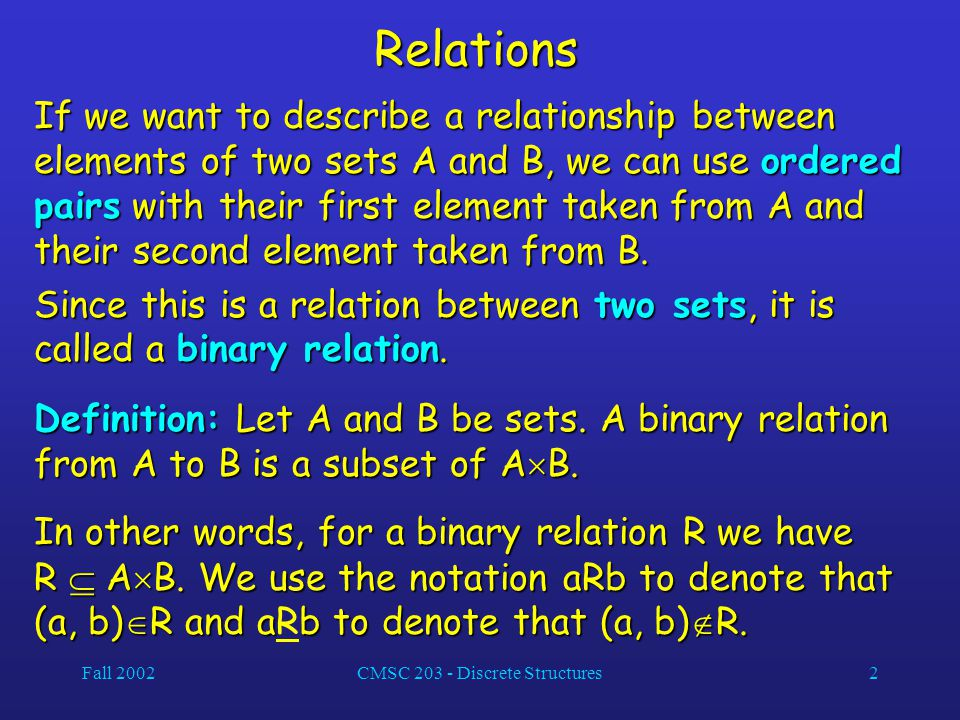 Fall 2002CMSC 203 - Discrete Structures2Relations If we want to describe a relationship between elements of two sets A and B, we can use ordered pairs with their first element taken from A and their second element taken from B.