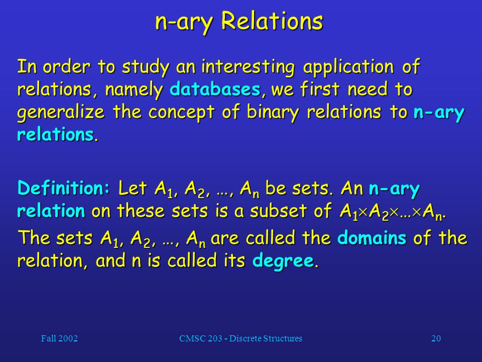 Fall 2002CMSC 203 - Discrete Structures20 n-ary Relations In order to study an interesting application of relations, namely databases, we first need to generalize the concept of binary relations to n-ary relations.