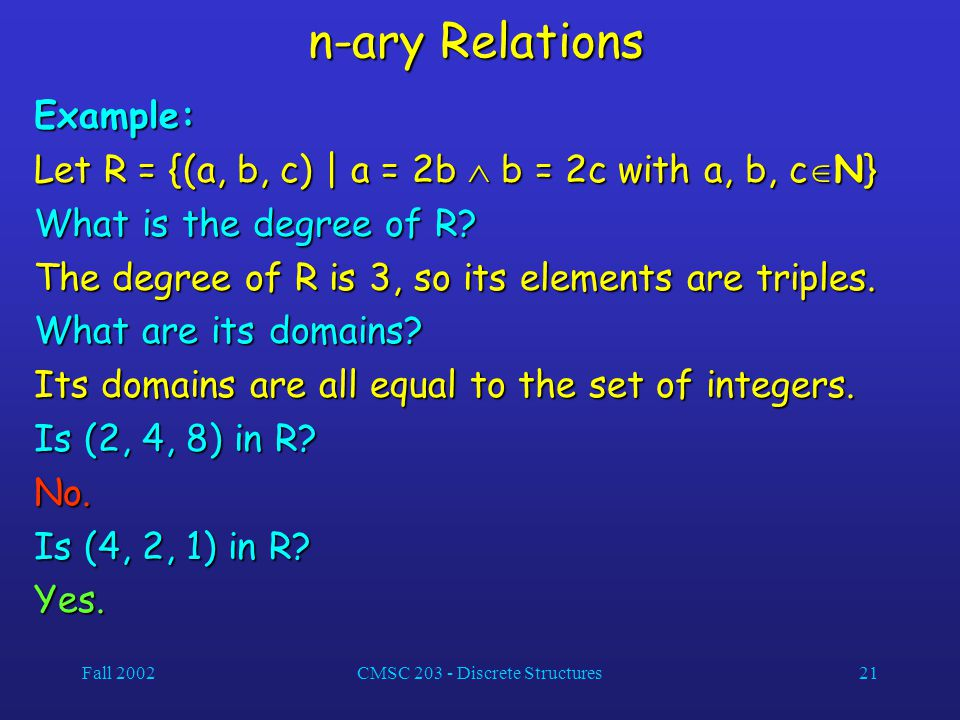 Fall 2002CMSC 203 - Discrete Structures21 n-ary Relations Example: Let R = {(a, b, c) | a = 2b  b = 2c with a, b, c  N} What is the degree of R? The
