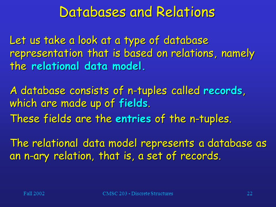 Fall 2002CMSC 203 - Discrete Structures22 Databases and Relations Let us take a look at a type of database representation that is based on relations,