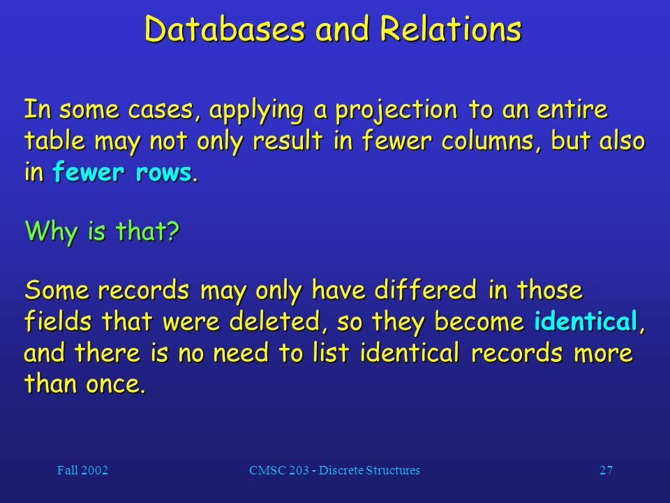 Fall 2002CMSC 203 - Discrete Structures27 Databases and Relations In some cases, applying a projection to an entire table may not only result in fewer