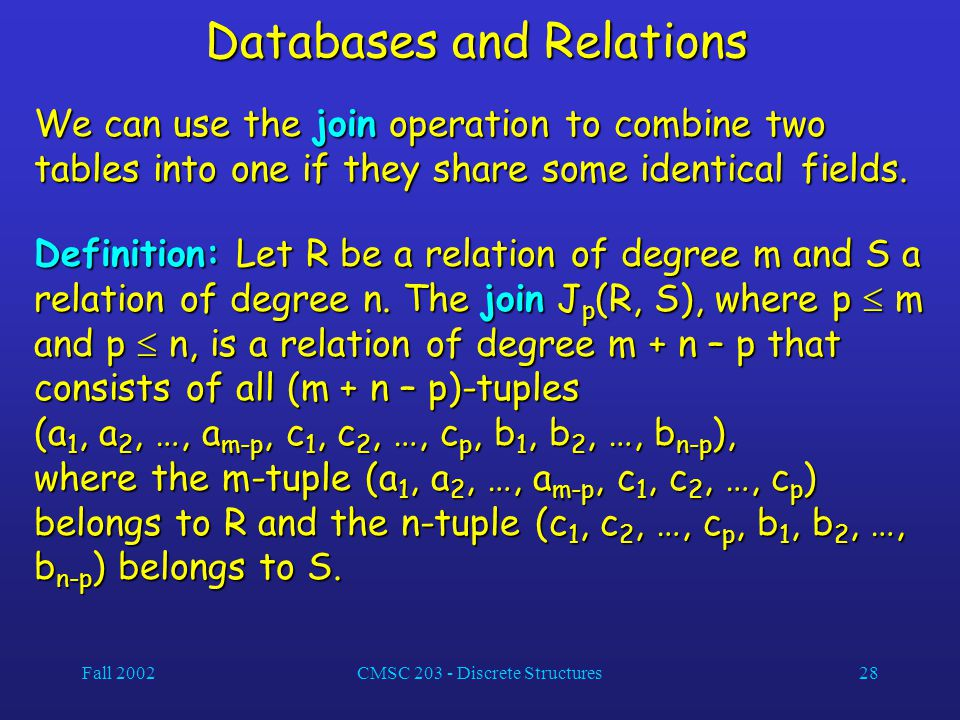 Fall 2002CMSC 203 - Discrete Structures28 Databases and Relations We can use the join operation to combine two tables into one if they share some identical fields.