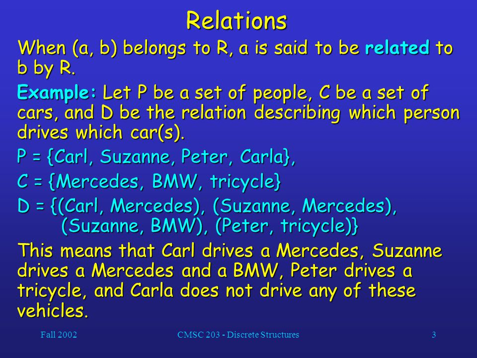 Fall 2002CMSC 203 - Discrete Structures3Relations When (a, b) belongs to R, a is said to be related to b by R. Example: Let P be a set of people, C be