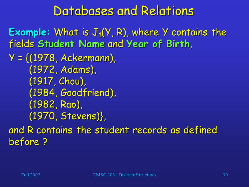 Fall 2002CMSC 203 - Discrete Structures30 Databases and Relations Example: What is J 1 (Y, R), where Y contains the fields Student Name and Year of Bi