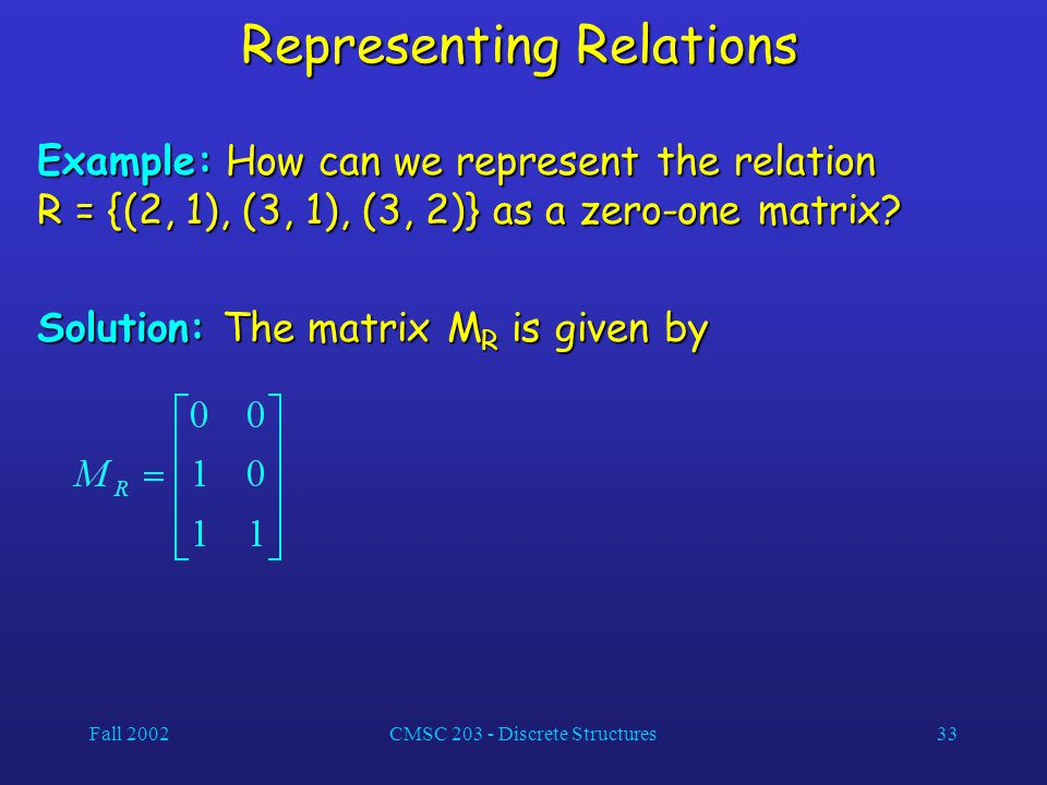 Fall 2002CMSC 203 - Discrete Structures33 Representing Relations Example: How can we represent the relation R = {(2, 1), (3, 1), (3, 2)} as a zero-one matrix.