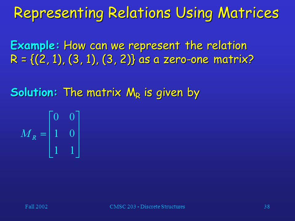 Fall 2002CMSC 203 - Discrete Structures38 Representing Relations Using Matrices Example: How can we represent the relation R = {(2, 1), (3, 1), (3, 2)} as a zero-one matrix.