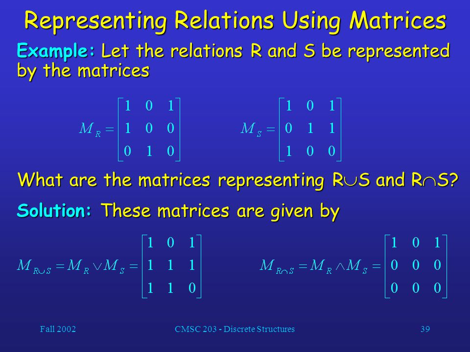 Fall 2002CMSC 203 - Discrete Structures39 Representing Relations Using Matrices Example: Let the relations R and S be represented by the matrices What are the matrices representing R  S and R  S.