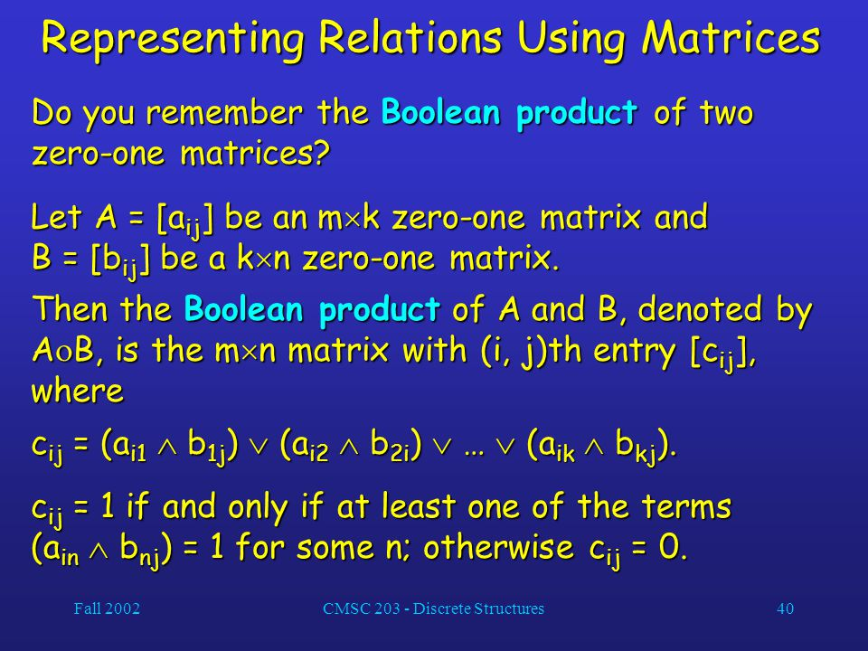 Fall 2002CMSC 203 - Discrete Structures40 Representing Relations Using Matrices Do you remember the Boolean product of two zero-one matrices? Let A =