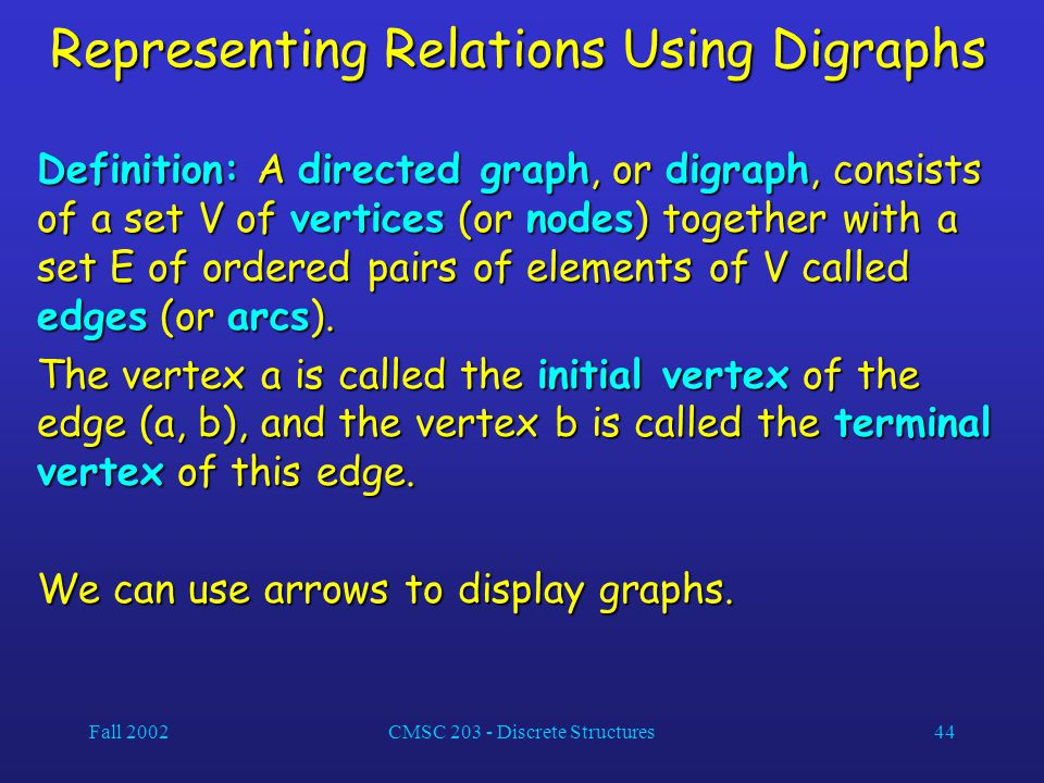 Fall 2002CMSC 203 - Discrete Structures44 Representing Relations Using Digraphs Definition: A directed graph, or digraph, consists of a set V of vertices (or nodes) together with a set E of ordered pairs of elements of V called edges (or arcs).