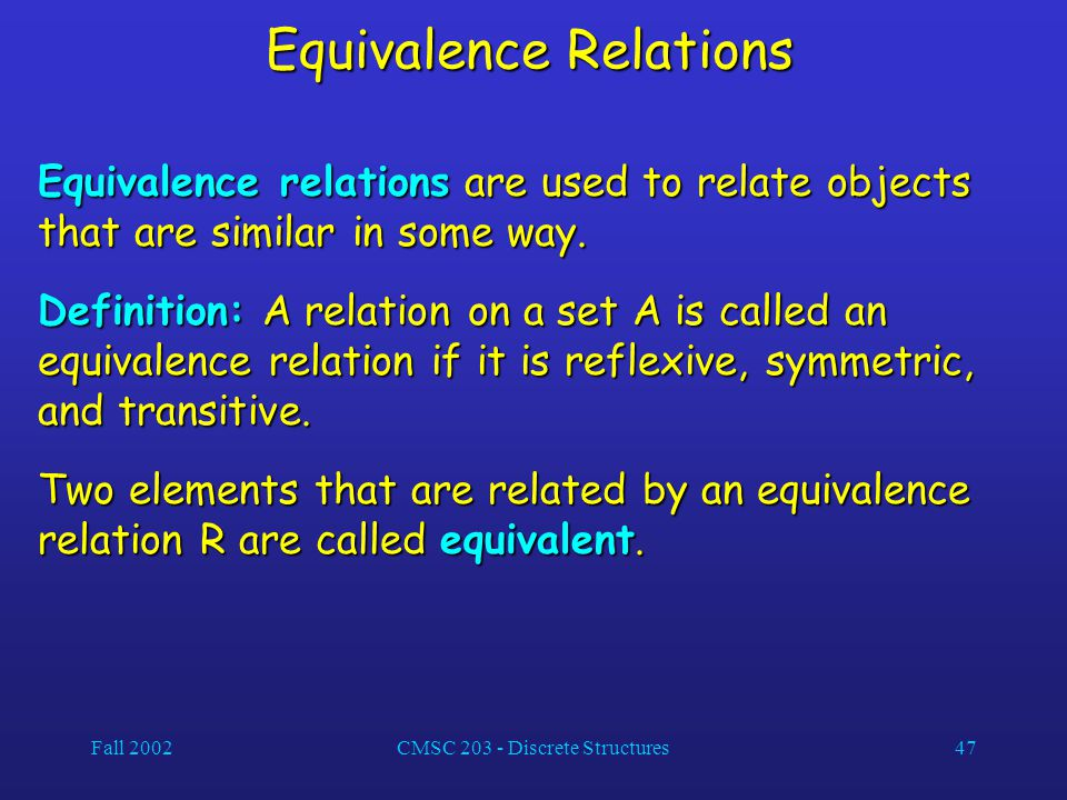 Fall 2002CMSC 203 - Discrete Structures47 Equivalence Relations Equivalence relations are used to relate objects that are similar in some way. Definit