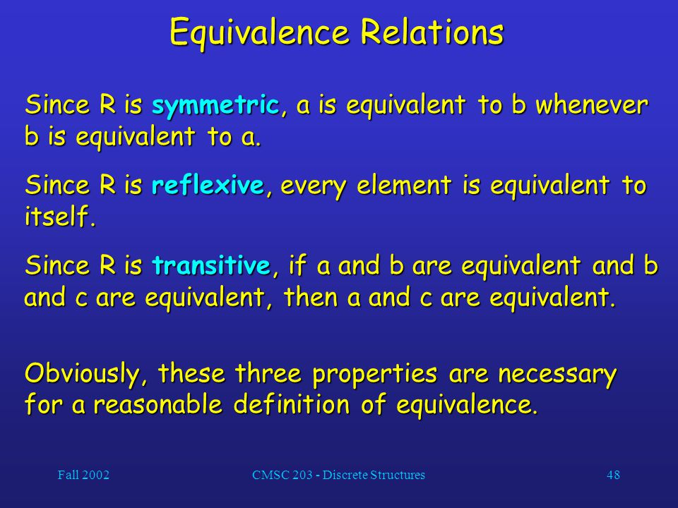 Fall 2002CMSC 203 - Discrete Structures48 Equivalence Relations Since R is symmetric, a is equivalent to b whenever b is equivalent to a.