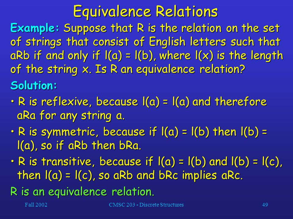 Fall 2002CMSC 203 - Discrete Structures49 Equivalence Relations Example: Suppose that R is the relation on the set of strings that consist of English letters such that aRb if and only if l(a) = l(b), where l(x) is the length of the string x.