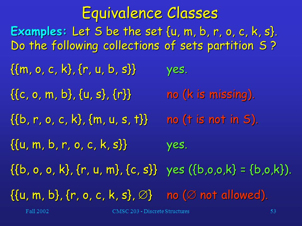 Fall 2002CMSC 203 - Discrete Structures53 Equivalence Classes Examples: Let S be the set {u, m, b, r, o, c, k, s}.
