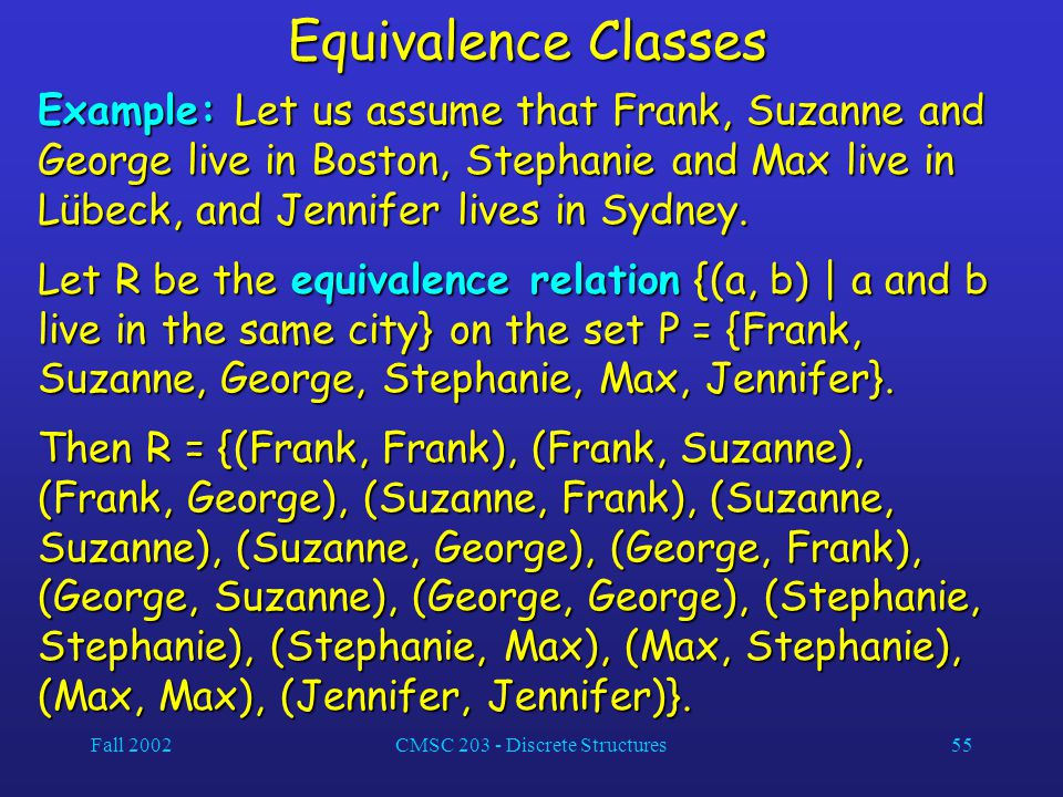 Fall 2002CMSC 203 - Discrete Structures55 Equivalence Classes Example: Let us assume that Frank, Suzanne and George live in Boston, Stephanie and Max